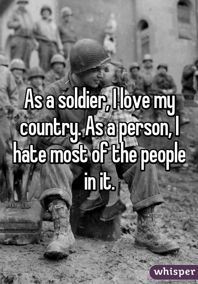 As a soldier, I love my country. As a person, I hate most of the people in it.