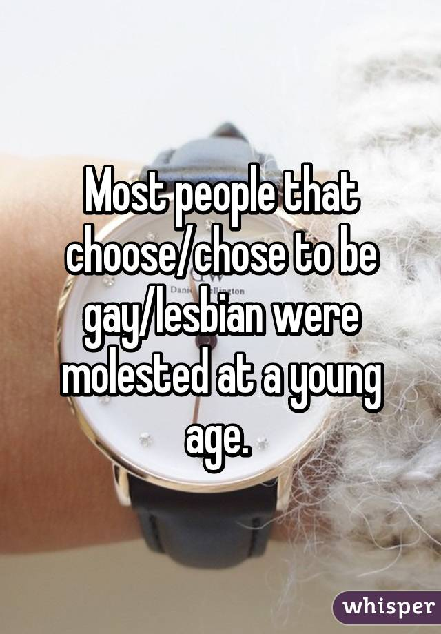 Most people that choose/chose to be gay/lesbian were molested at a young age.