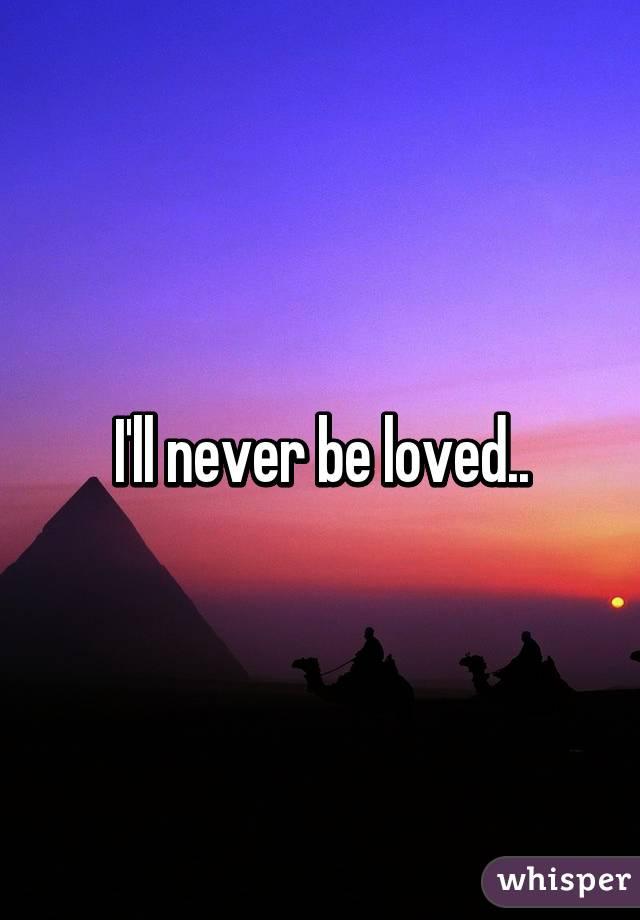 I'll never be loved..