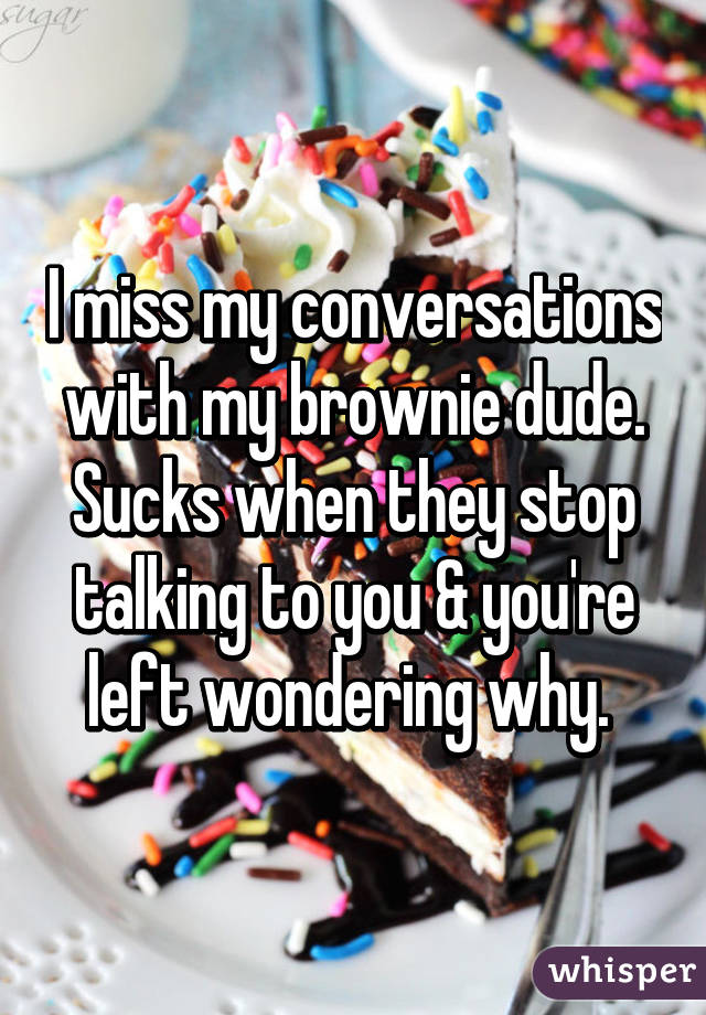 I miss my conversations with my brownie dude. Sucks when they stop talking to you & you're left wondering why.