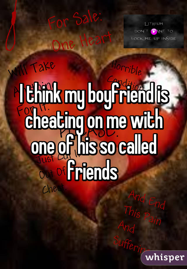 I think my boyfriend is cheating on me with one of his so called friends