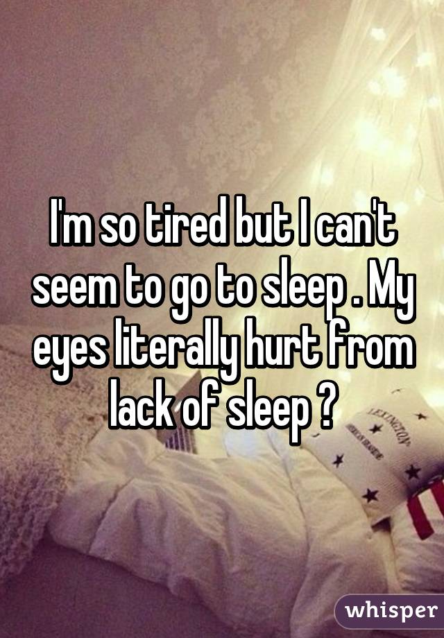I'm so tired but I can't seem to go to sleep . My eyes literally hurt from lack of sleep 😰