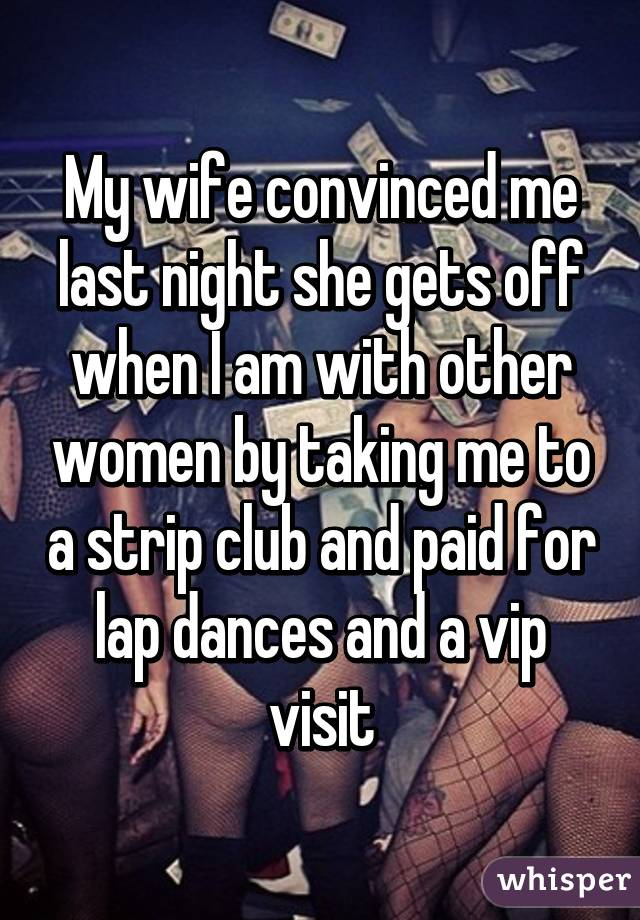 My wife convinced me last night she gets off when I am with other women by taking me to a strip club and paid for lap dances and a vip visit