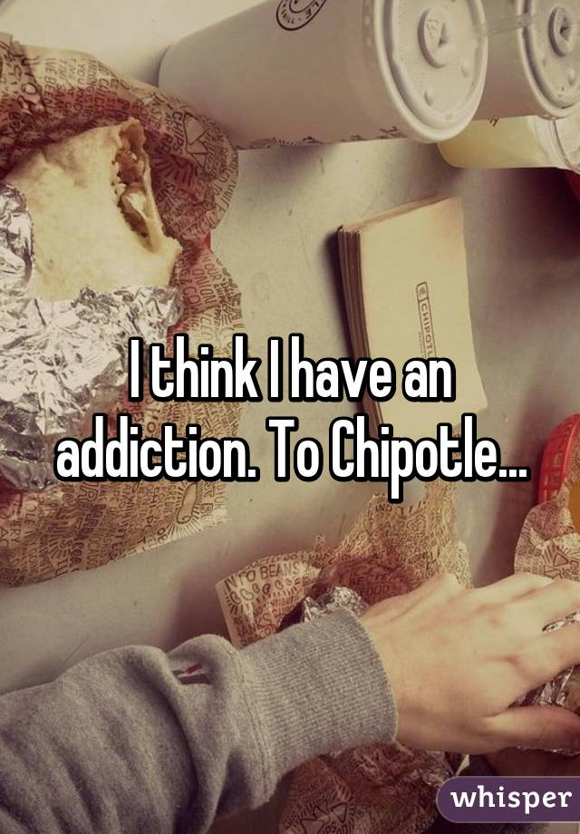 I think I have an addiction. To Chipotle...
