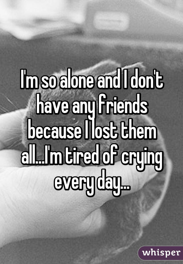 I'm so alone and I don't have any friends because I lost them all...I'm tired of crying every day...