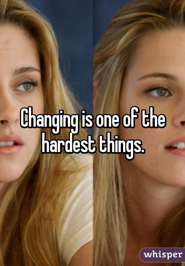 Changing is one of the hardest things.