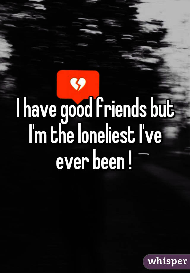 I have good friends but I'm the loneliest I've ever been !