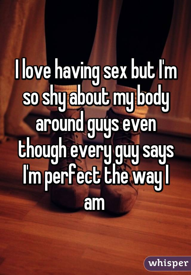 I love having sex but I'm so shy about my body around guys even though every guy says I'm perfect the way I am