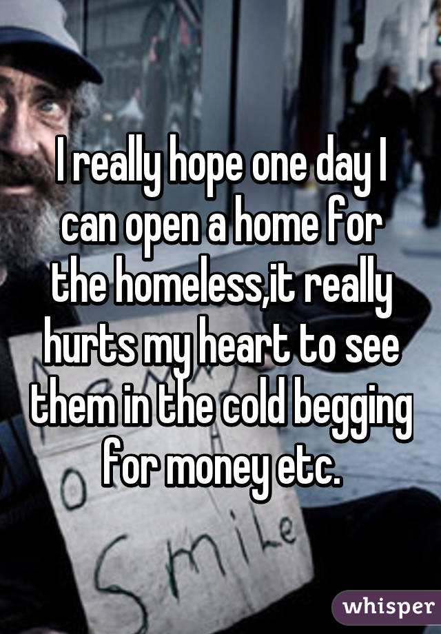 I really hope one day I can open a home for the homeless,it really hurts my heart to see them in the cold begging for money etc.