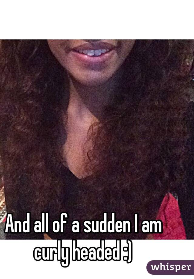 And all of a sudden I am curly headed :)
