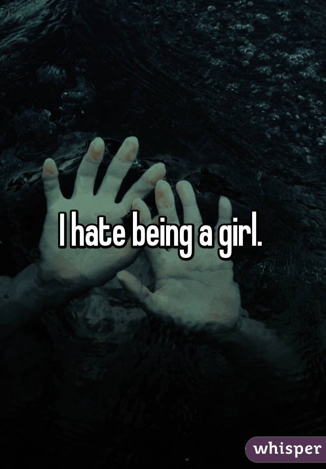 I hate being a girl.