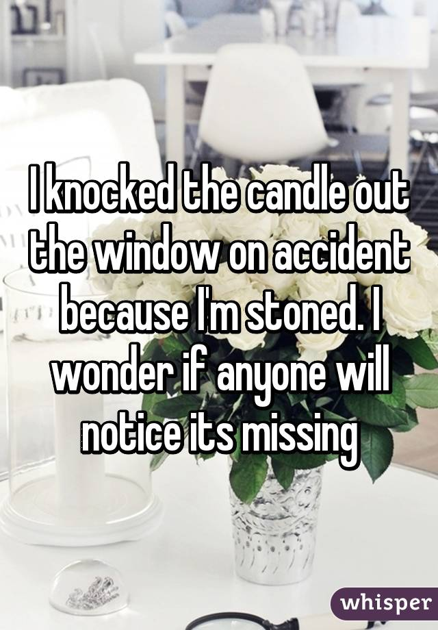 I knocked the candle out the window on accident because I'm stoned. I wonder if anyone will notice its missing