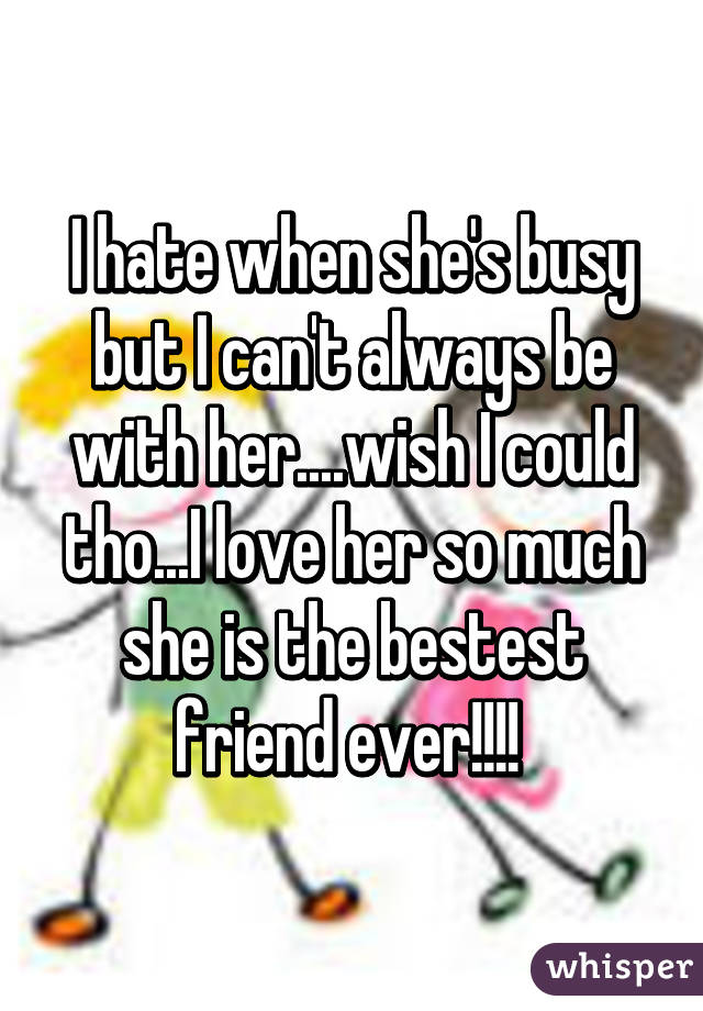 I hate when she's busy but I can't always be with her....wish I could tho...I love her so much she is the bestest friend ever!!!!
