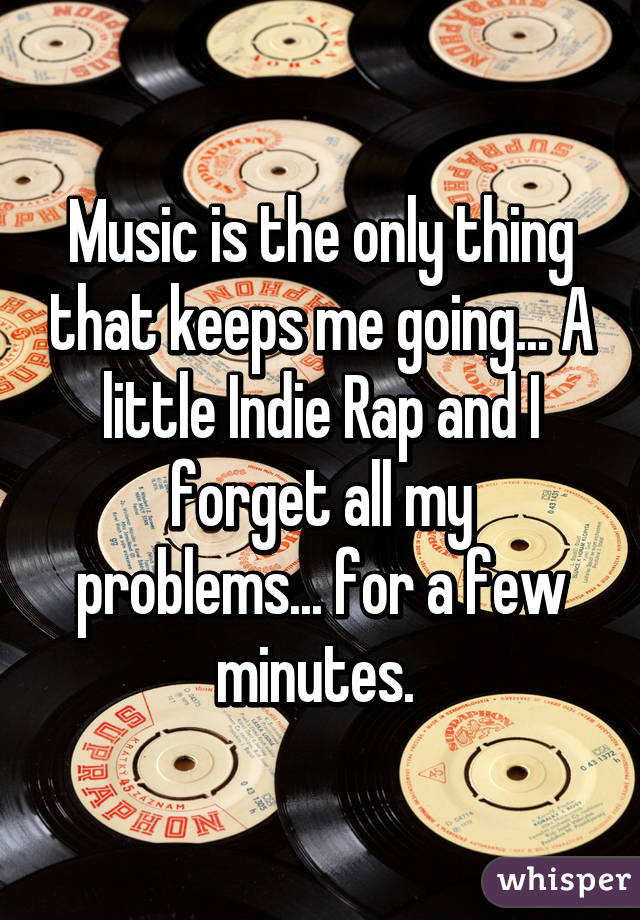 Music is the only thing that keeps me going... A little Indie Rap and I forget all my problems... for a few minutes.