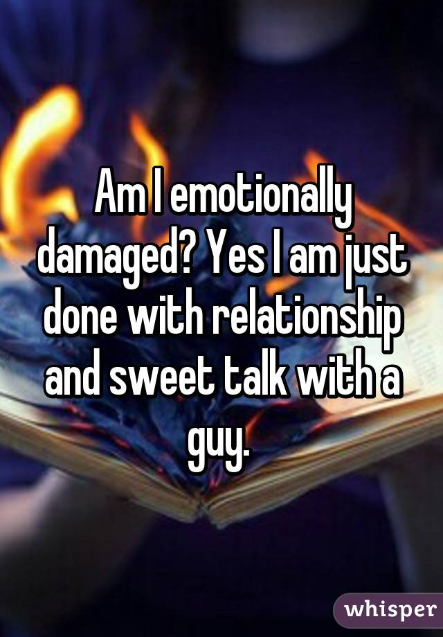 Am I emotionally damaged? Yes I am just done with relationship and sweet talk with a guy.