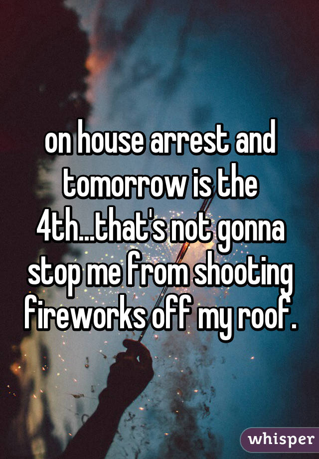 on house arrest and tomorrow is the 4th...that's not gonna stop me from shooting fireworks off my roof.