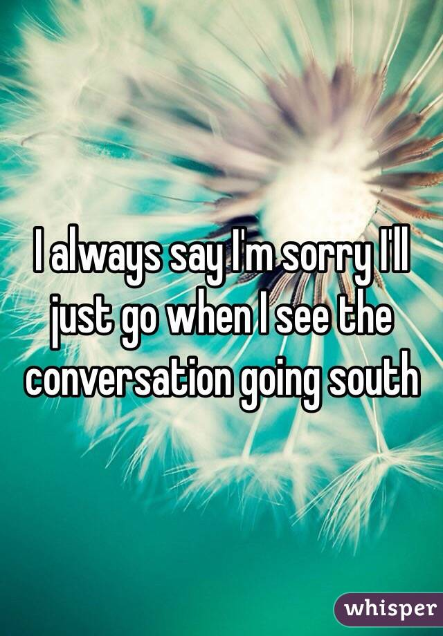 I always say I'm sorry I'll just go when I see the conversation going south