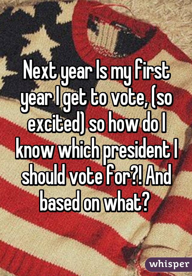 Next year Is my first year I get to vote, (so excited) so how do I know which president I should vote for?! And based on what?