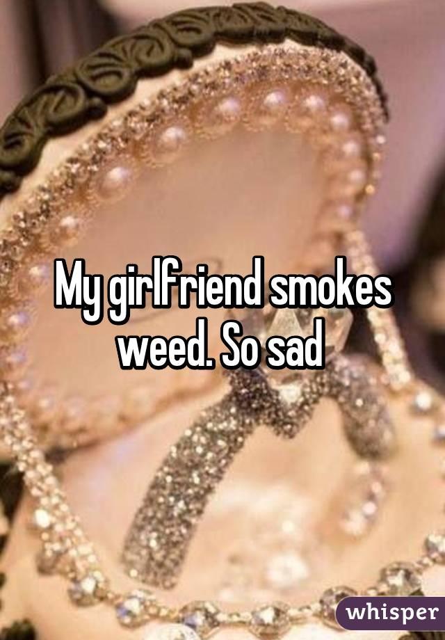 My girlfriend smokes weed. So sad