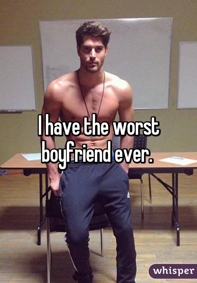 I have the worst boyfriend ever.