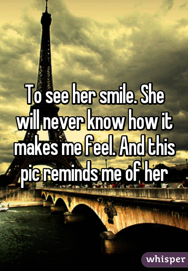 To see her smile. She will never know how it makes me feel. And this pic reminds me of her