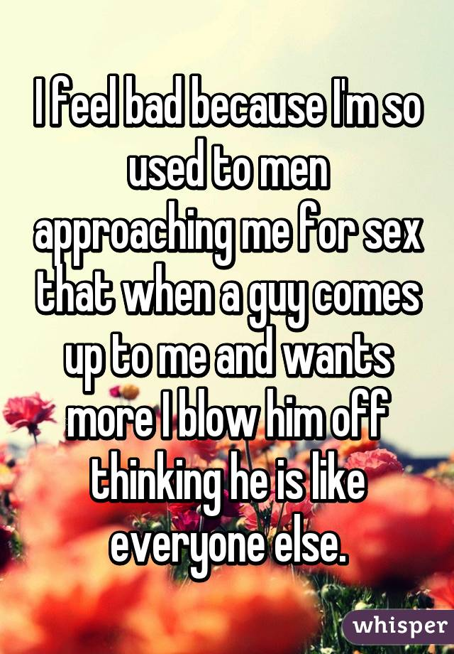 I feel bad because I'm so used to men approaching me for sex that when a guy comes up to me and wants more I blow him off thinking he is like everyone else.