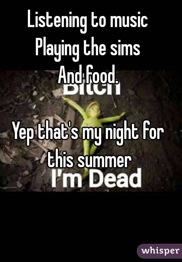 Listening to music Playing the sims And food.  Yep that's my night for this summer