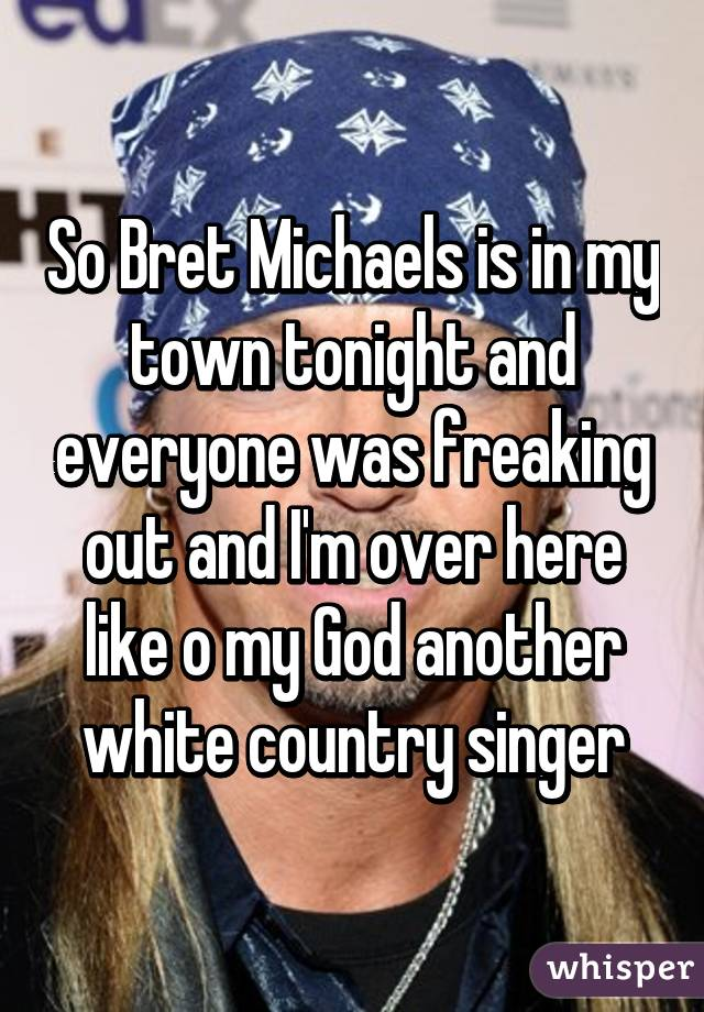 So Bret Michaels is in my town tonight and everyone was freaking out and I'm over here like o my God another white country singer