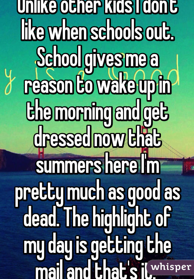 Unlike other kids I don't like when schools out. School gives me a reason to wake up in the morning and get dressed now that summers here I'm pretty much as good as dead. The highlight of my day is getting the mail and that's it.