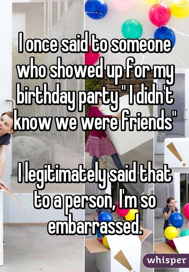 """I once said to someone who showed up for my birthday party """" I didn't know we were friends""""  I legitimately said that to a person, I'm so embarrassed."""