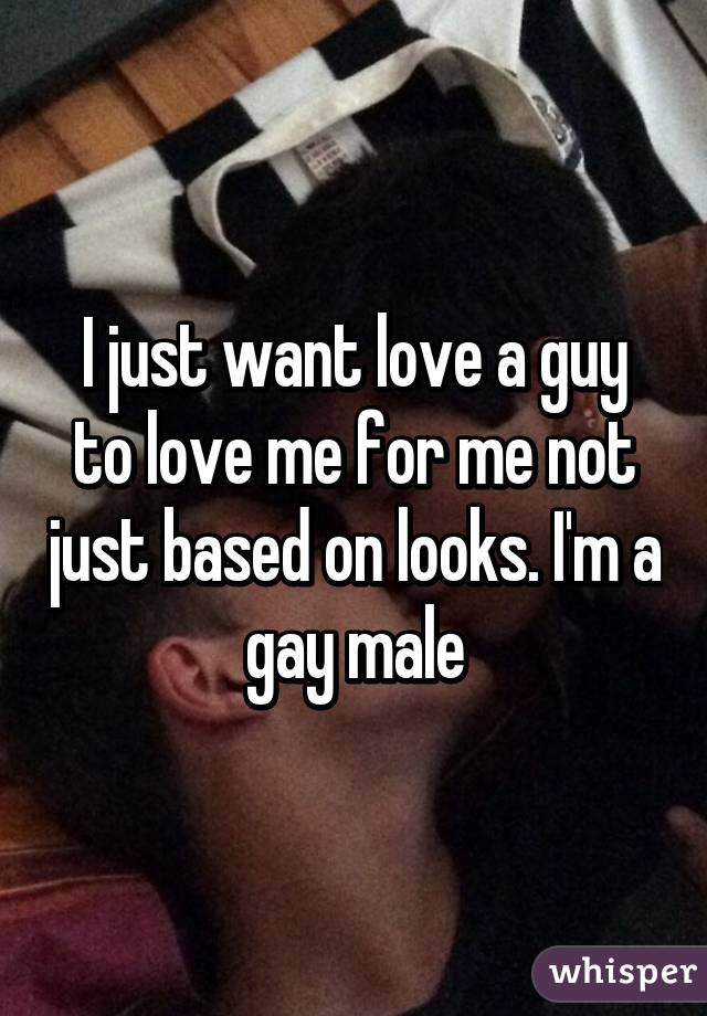 I just want love a guy to love me for me not just based on looks. I'm a gay male
