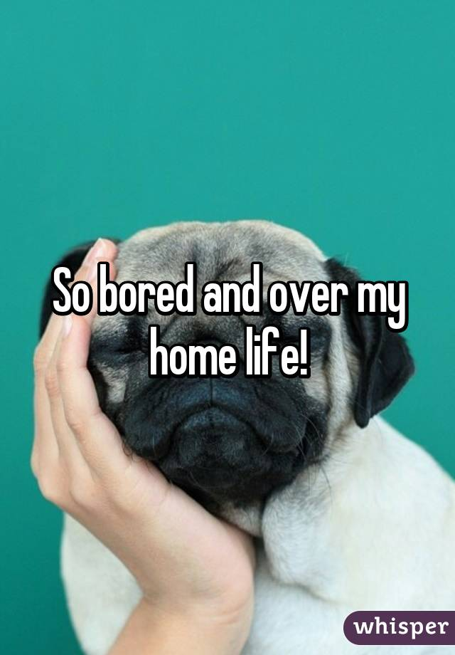 So bored and over my home life!