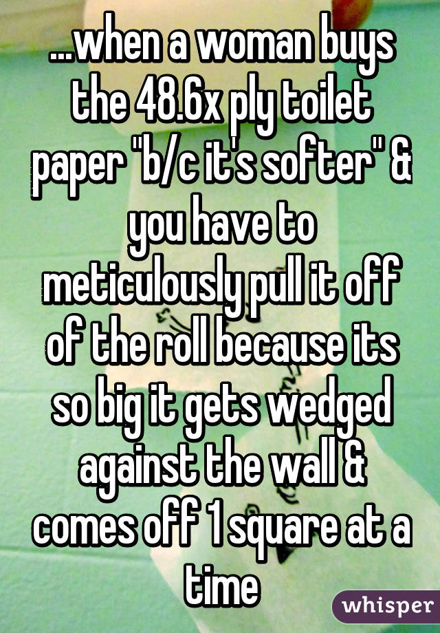 """...when a woman buys the 48.6x ply toilet paper """"b/c it's softer"""" & you have to meticulously pull it off of the roll because its so big it gets wedged against the wall & comes off 1 square at a time"""