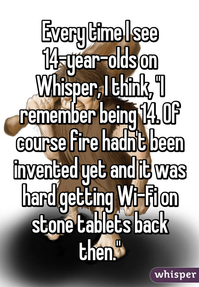 """Every time I see 14-year-olds on Whisper, I think, """"I remember being 14. Of course fire hadn't been invented yet and it was hard getting Wi-Fi on stone tablets back then."""""""