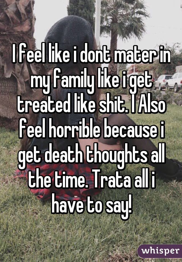 I feel like i dont mater in my family like i get treated like shit. I Also feel horrible because i get death thoughts all the time. Trata all i have to say!