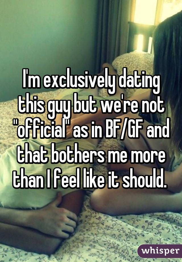 I     m exclusively dating this guy but we     re not  quot official quot  as in BF GF and that     Whisper