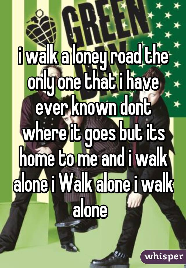 i walk a loney road the only one that i have ever known dont where it goes but its home to me and i walk alone i Walk alone i walk alone