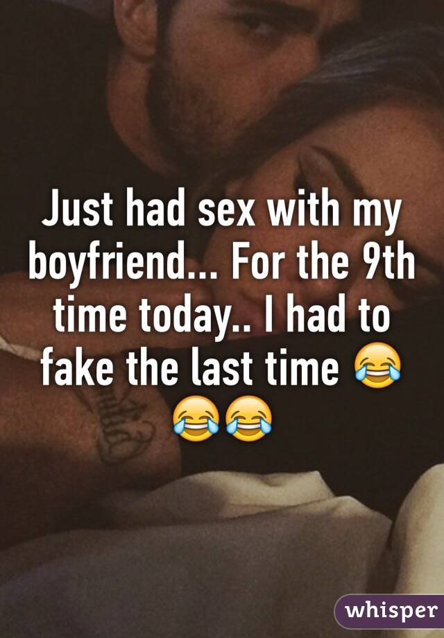 Just had sex with my boyfriend... For the 9th time today.. I had to fake the last time 😂😂😂