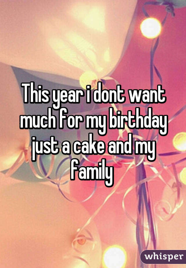 This year i dont want much for my birthday just a cake and my family