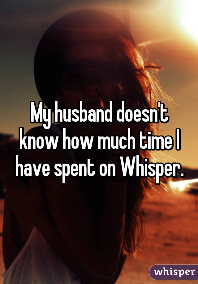 My husband doesn't know how much time I have spent on Whisper.