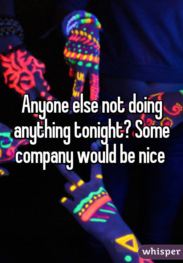 Anyone else not doing anything tonight? Some company would be nice