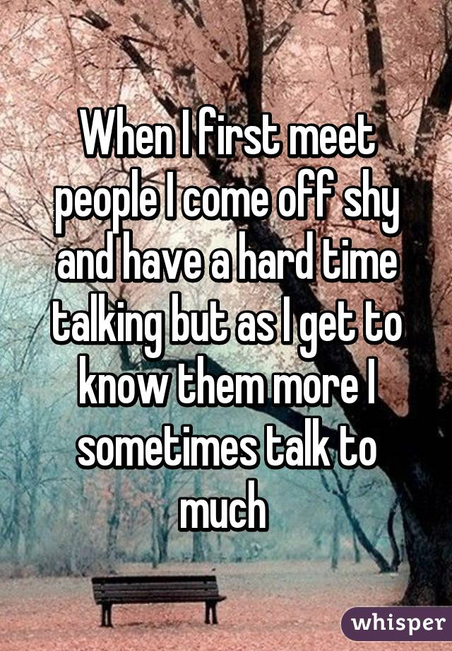 When I first meet people I come off shy and have a hard time talking but as I get to know them more I sometimes talk to much