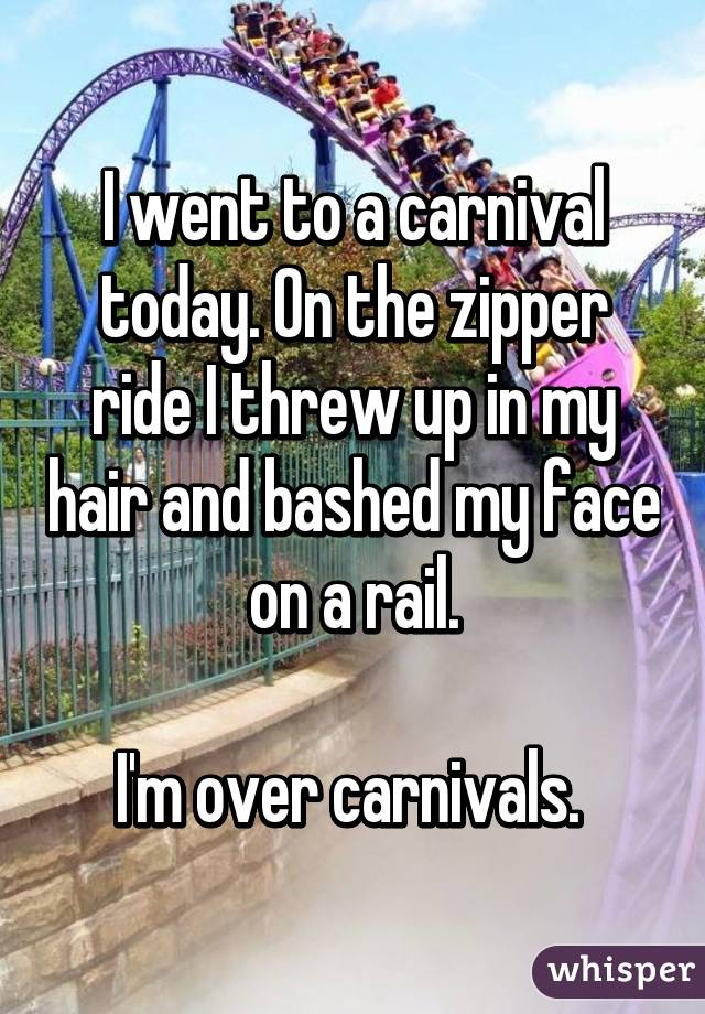 I went to a carnival today. On the zipper ride I threw up in my hair and bashed my face on a rail.  I'm over carnivals.