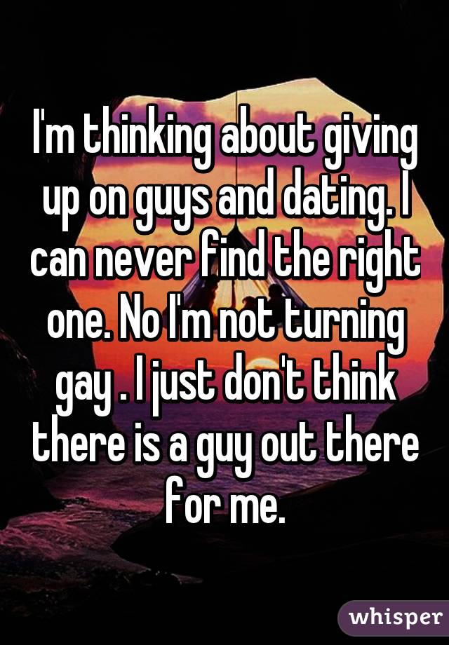 I'm thinking about giving up on guys and dating. I can never find the right one. No I'm not turning gay . I just don't think there is a guy out there for me.