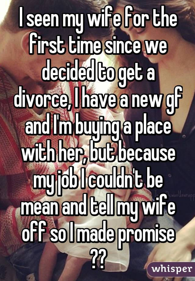 I seen my wife for the first time since we decided to get a divorce, I have a new gf and I'm buying a place with her, but because my job I couldn't be mean and tell my wife off so I made promise 😰😰