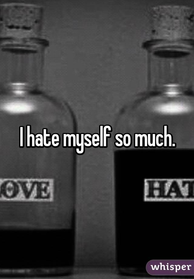 I hate myself so much.