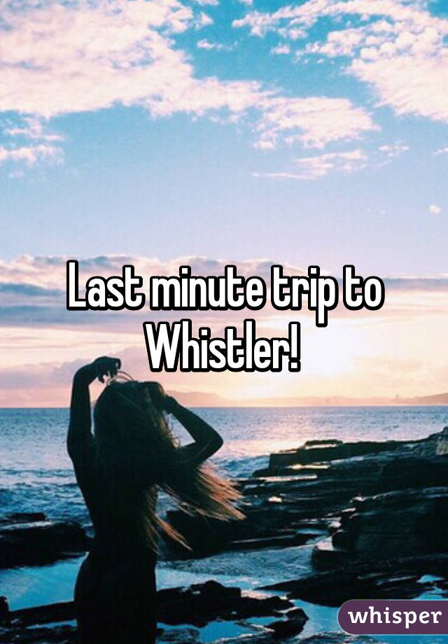Last minute trip to Whistler!