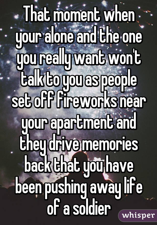 That moment when your alone and the one you really want won't talk to you as people set off fireworks near your apartment and they drive memories back that you have been pushing away life of a soldier
