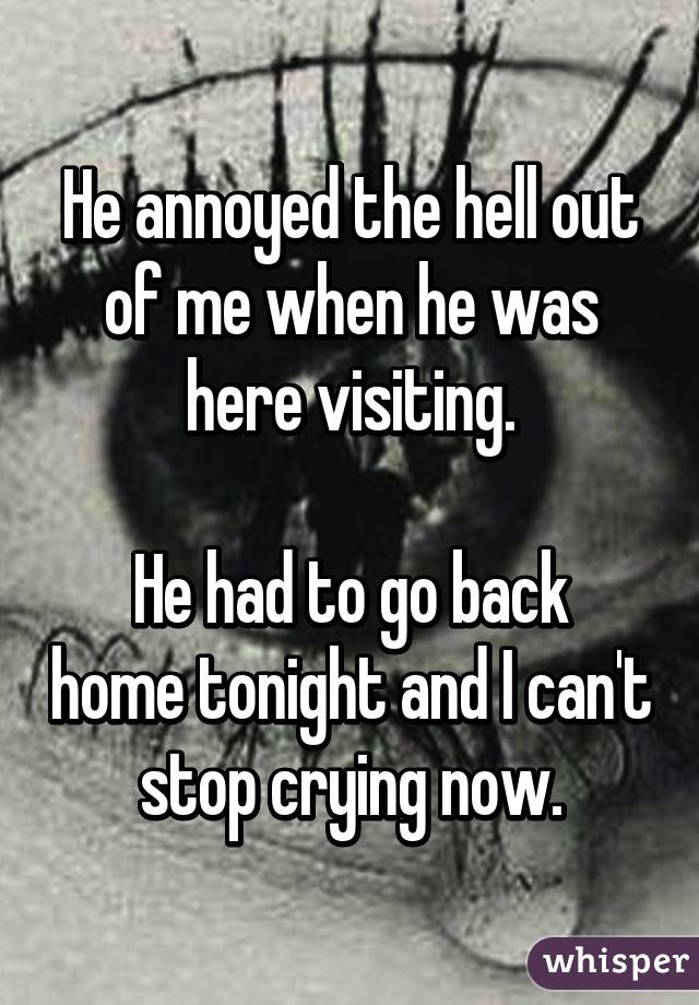 He annoyed the hell out of me when he was here visiting.  He had to go back home tonight and I can't stop crying now.