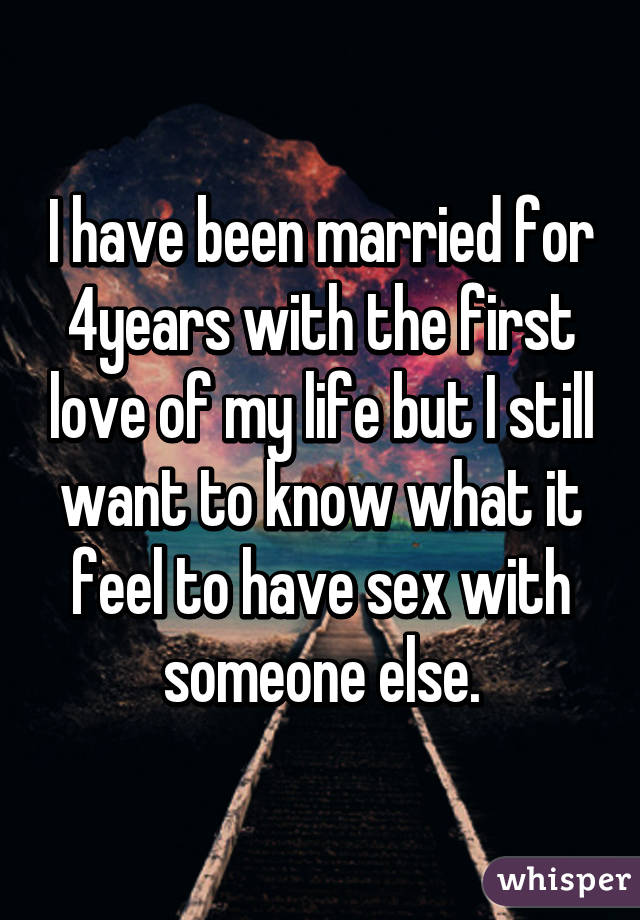 I have been married for 4years with the first love of my life but I still want to know what it feel to have sex with someone else.